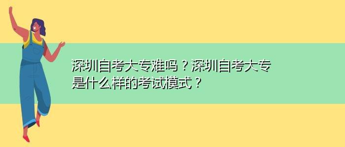 深圳自考大专难吗?深圳自考大专是什么样的考试模式?