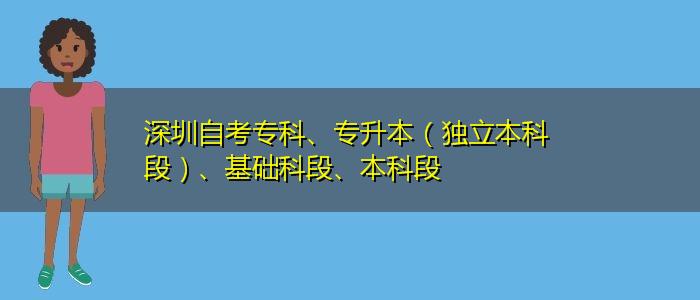 深圳自考专科、专升本(独立本科段)、基础科段、本科段