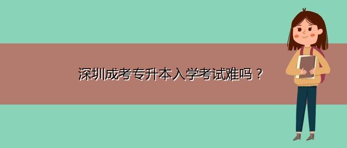 深圳成考专升本入学考试难吗?