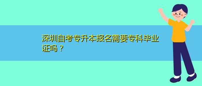 深圳自考专升本报名需要专科毕业证吗?