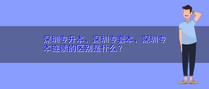 深圳专升本、深圳专套本、深圳专本连读的区别是什么?