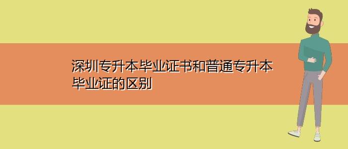 深圳专升本毕业证书和普通专升本毕业证的区别