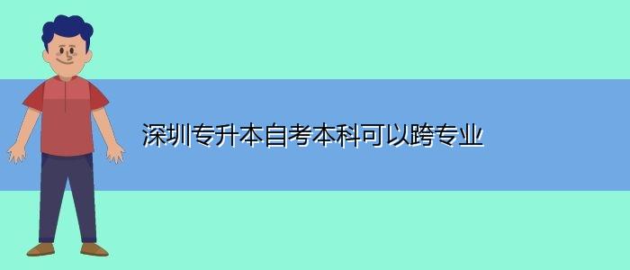 深圳专升本自考本科可以跨专业