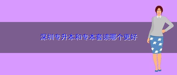 深圳专升本和专本套读哪个更好