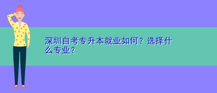深圳自考专升本就业如何?选择什么专业?