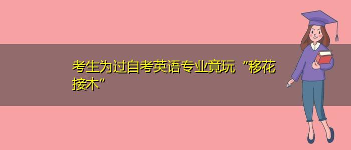 """考生为过自考英语专业竟玩""""移花接木"""""""