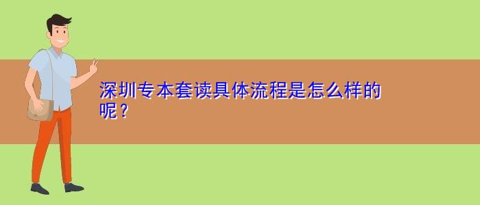 深圳专本套读具体流程是怎么样的呢?