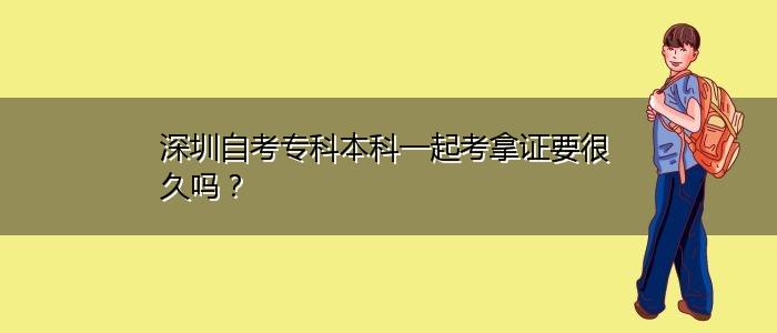 深圳自考专科本科一起考拿证要很久吗?