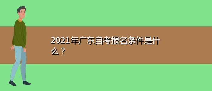 2021年广东自考报名条件是什么?