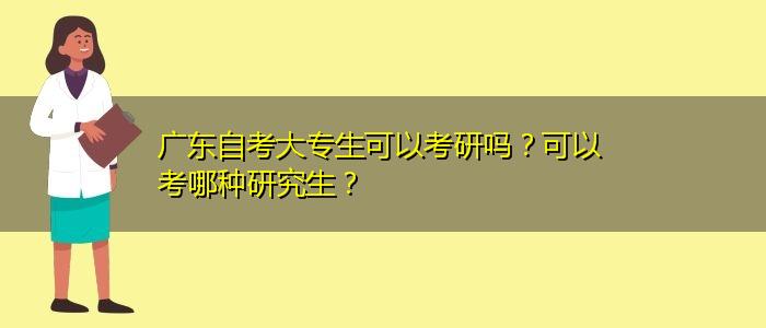 广东自考大专生可以考研吗?可以考哪种研究生?