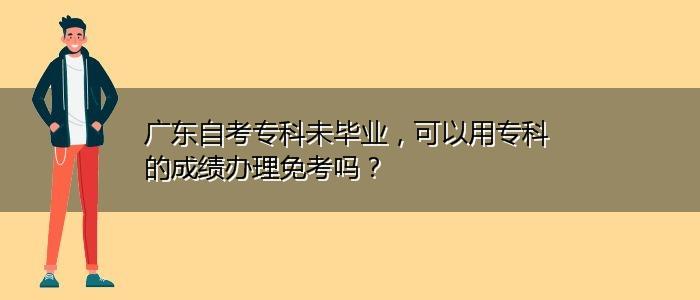 广东自考专科未毕业,可以用专科的成绩办理免考吗?