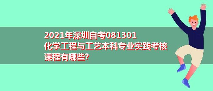 2021年深圳自考081301化学工程与工艺本科专业实践考核课程有哪些?