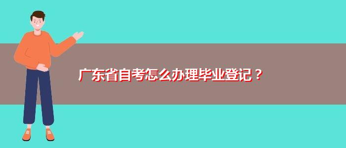 广东省自考怎么办理毕业登记?