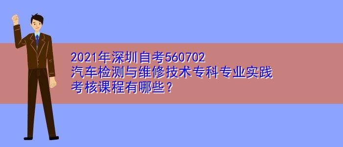 2021年深圳自考560702汽车检测与维修技术专科专业实践考核课程有哪些?