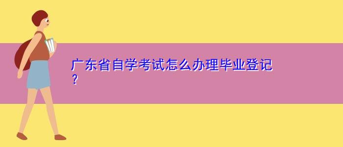 广东省自学考试怎么办理毕业登记?
