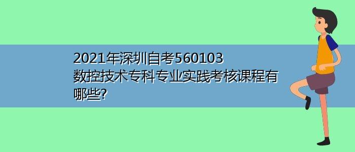 2021年深圳自考560103数控技术专科专业实践考核课程有哪些?