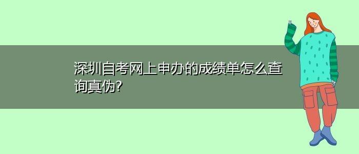 深圳自考网上申办的成绩单怎么查询真伪?