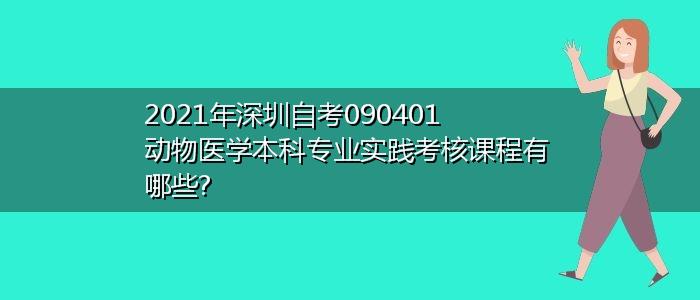2021年深圳自考090401动物医学本科专业实践考核课程有哪些?