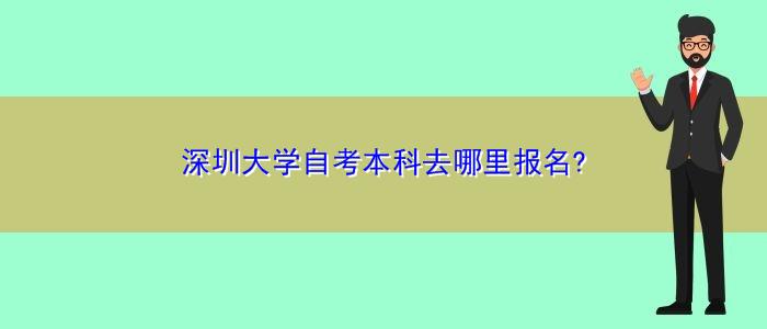 深圳大学自考本科去哪里报名?