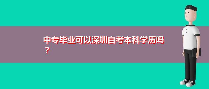 中专毕业可以深圳自考本科学历吗?
