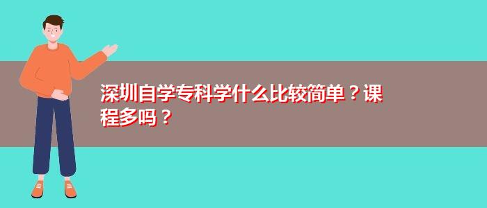 深圳自学专科学什么比较简单?课程多吗?