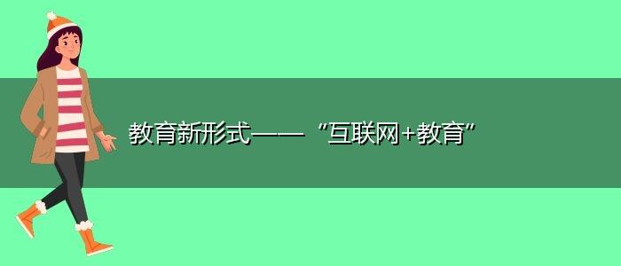 """教育新形式——""""互联网+教育"""""""