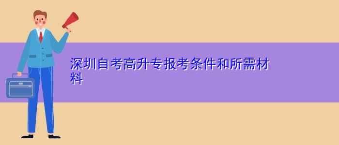深圳自考高升专报考条件和所需材料