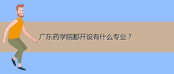 广东药学院都开设有什么专业?