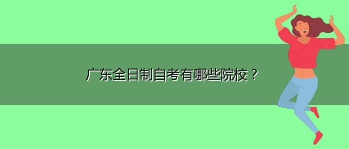 广东全日制自考有哪些院校?