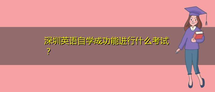 深圳英语自学成功能进行什么考试?