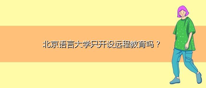 北京语言大学只开设远程教育吗?