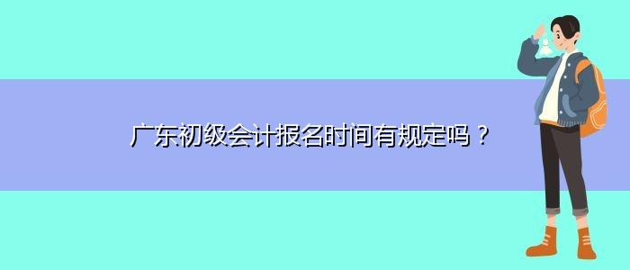 广东初级会计报名时间有规定吗?