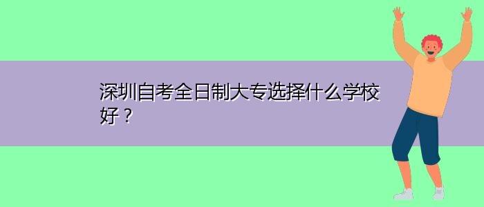 深圳自考全日制大专选择什么学校好?