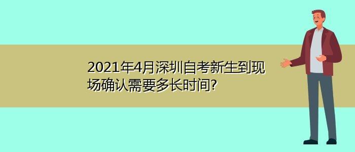 2021年4月深圳自考新生到现场确认需要多长时间?