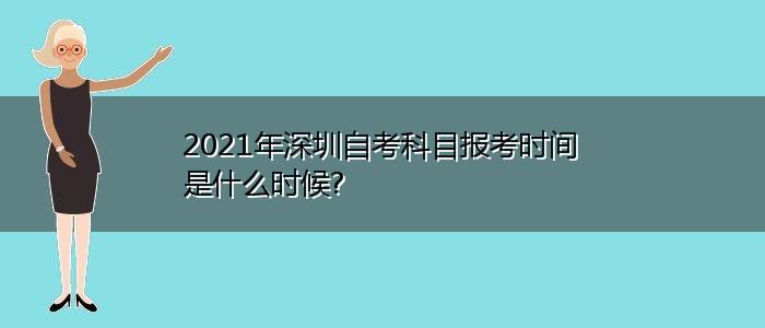 2021年深圳自考科目报考时间是什么时候?