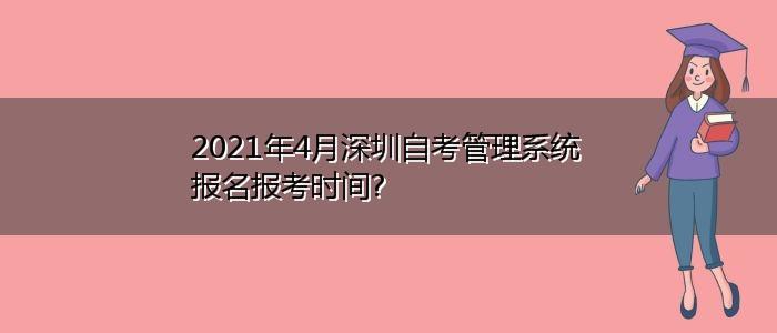 2021年4月深圳自考管理系统报名报考时间?