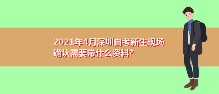 2021年4月深圳自考新生现场确认需要带什么资料?