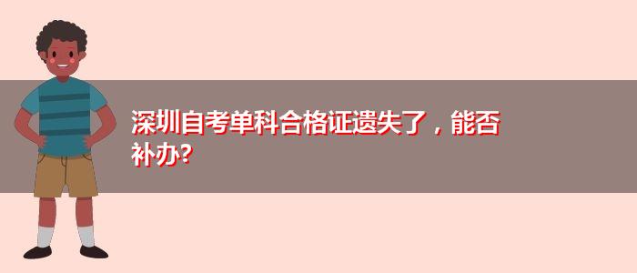 深圳自考单科合格证遗失了,能否补办?