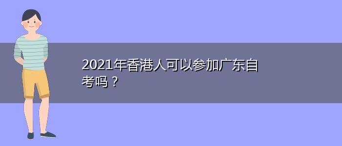 2021年香港人可以参加广东自考吗?