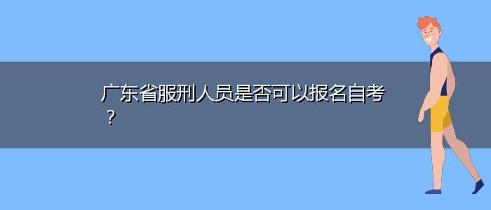广东省服刑人员是否可以报名自考?