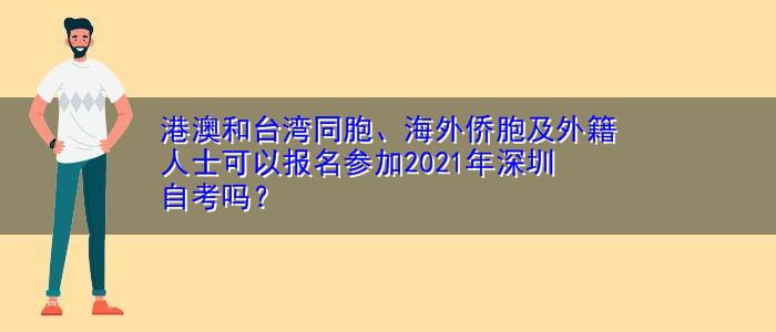 港澳和台湾同胞、海外侨胞及外籍人士可以报名参加2021年深圳自考吗?