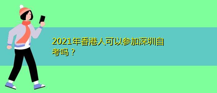 2021年香港人可以参加深圳自考吗?