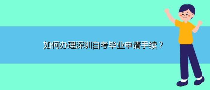 如何办理深圳自考毕业申请手续?