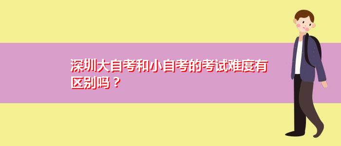 深圳大自考和小自考的考试难度有区别吗?
