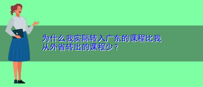 为什么我实际转入广东的课程比我从外省转出的课程少?