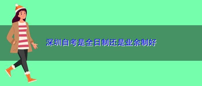 深圳自考是全日制还是业余制好