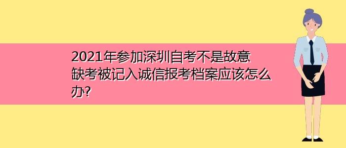 2021年参加深圳自考不是故意缺考被记入诚信报考档案应该怎么办?