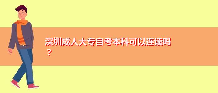深圳成人大专自考本科可以连读吗?